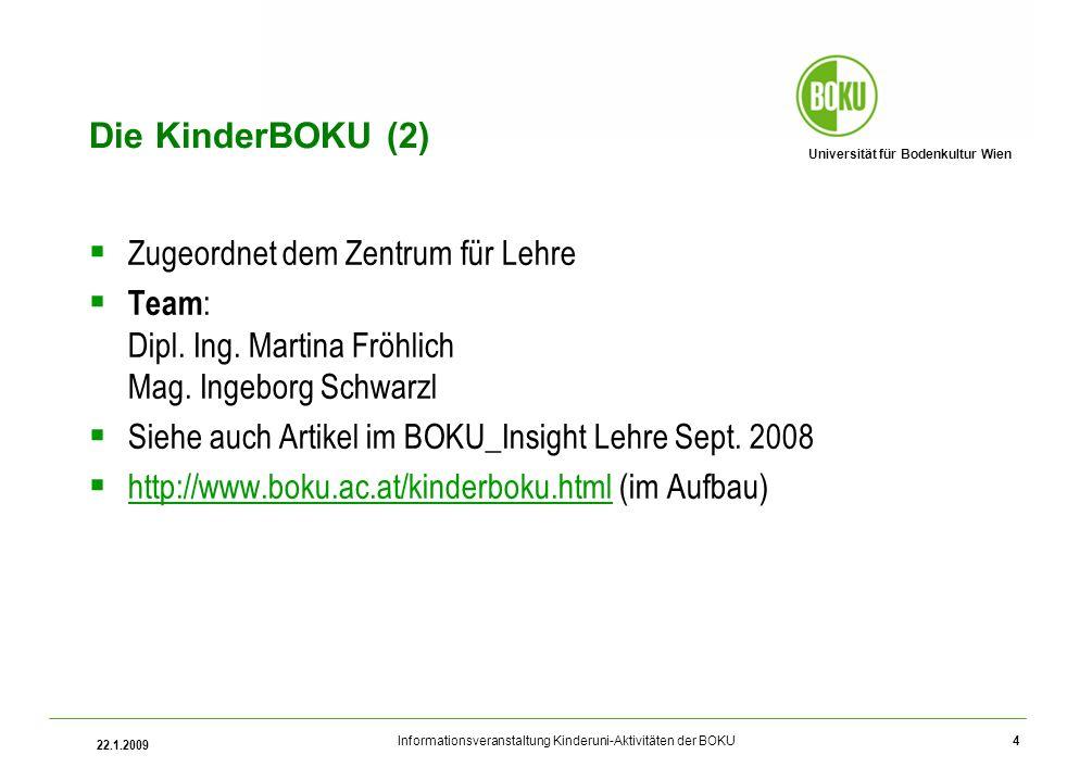 Universität für Bodenkultur Wien Informationsveranstaltung Kinderuni-Aktivitäten der BOKU 22.1.2009 4 Die KinderBOKU (2) Zugeordnet dem Zentrum für Lehre Team : Dipl.