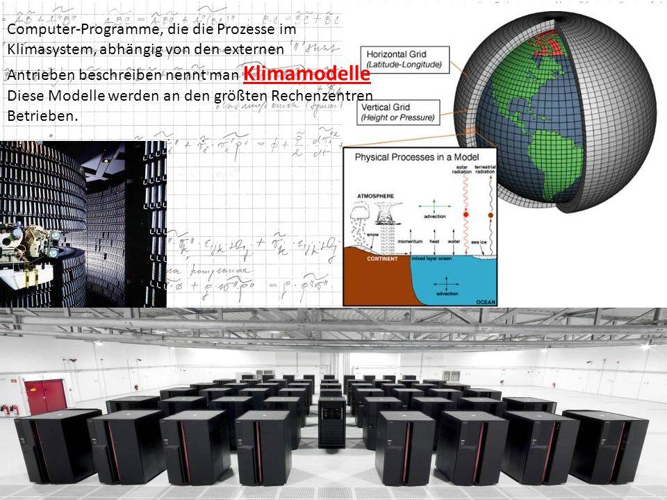 Computer-Programme, die die Prozesse im Klimasystem, abhängig von den externen Antrieben beschreiben nennt man Klimamodelle Diese Modelle werden an de