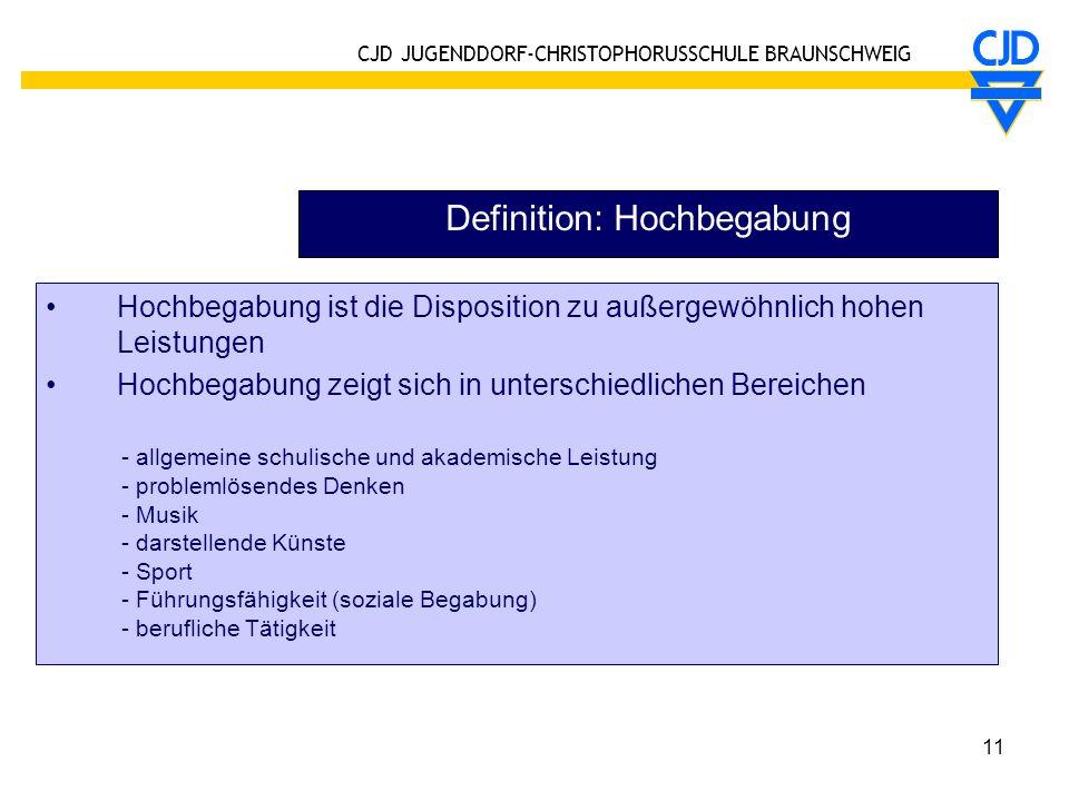 CJD JUGENDDORF-CHRISTOPHORUSSCHULE BRAUNSCHWEIG 11 Definition: Hochbegabung Hochbegabung ist die Disposition zu außergewöhnlich hohen Leistungen Hochb