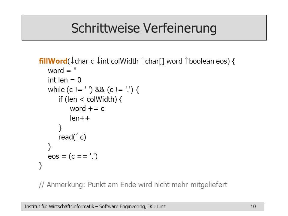 Institut für Wirtschaftsinformatik – Software Engineering, JKU Linz 10 Schrittweise Verfeinerung fillWord( char c int colWidth char[] word boolean eos) { word = int len = 0 while (c != ) && (c != . ) { if (len < colWidth) { word += c len++ } read( c) } eos = (c == . ) } // Anmerkung: Punkt am Ende wird nicht mehr mitgeliefert