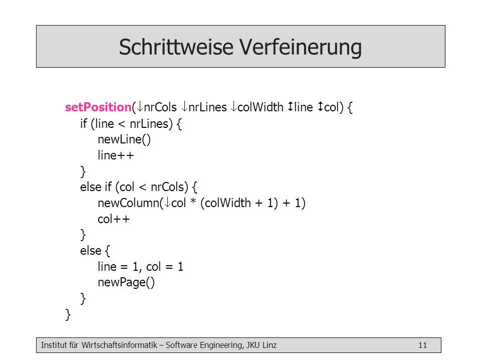 Institut für Wirtschaftsinformatik – Software Engineering, JKU Linz 11 Schrittweise Verfeinerung setPosition( nrCols nrLines colWidth line col) { if (line < nrLines) { newLine() line++ } else if (col < nrCols) { newColumn( col * (colWidth + 1) + 1) col++ } else { line = 1, col = 1 newPage() }