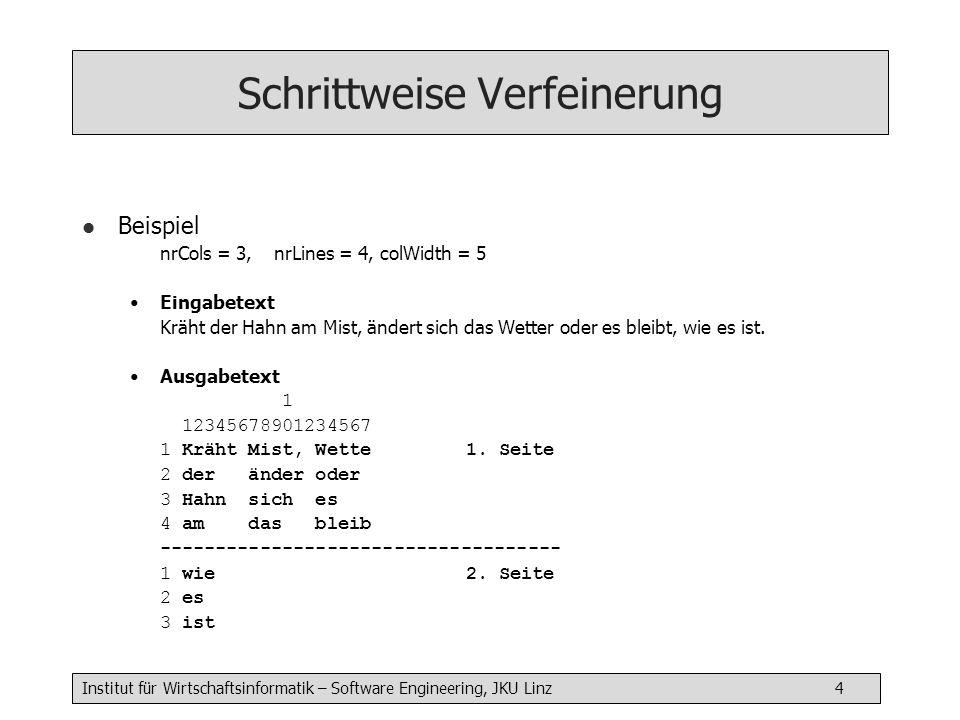 Institut für Wirtschaftsinformatik – Software Engineering, JKU Linz 4 Schrittweise Verfeinerung l Beispiel nrCols = 3,nrLines = 4, colWidth = 5 Eingabetext Kräht der Hahn am Mist, ändert sich das Wetter oder es bleibt, wie es ist.