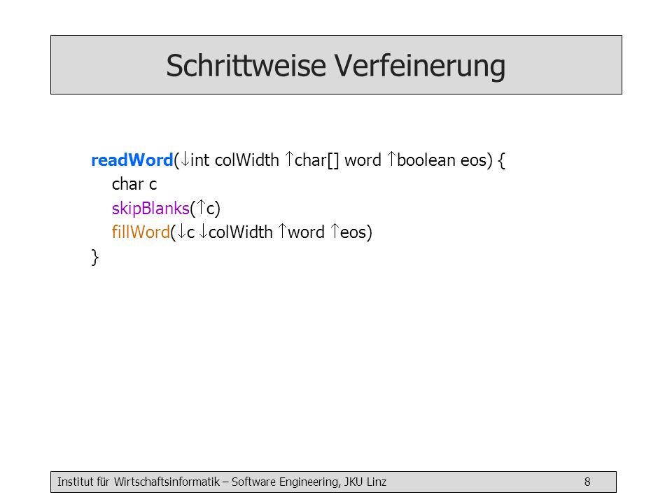 Institut für Wirtschaftsinformatik – Software Engineering, JKU Linz 9 Schrittweise Verfeinerung skipBlanks( char c) { char c repeat { read( c) } until (c != ) }