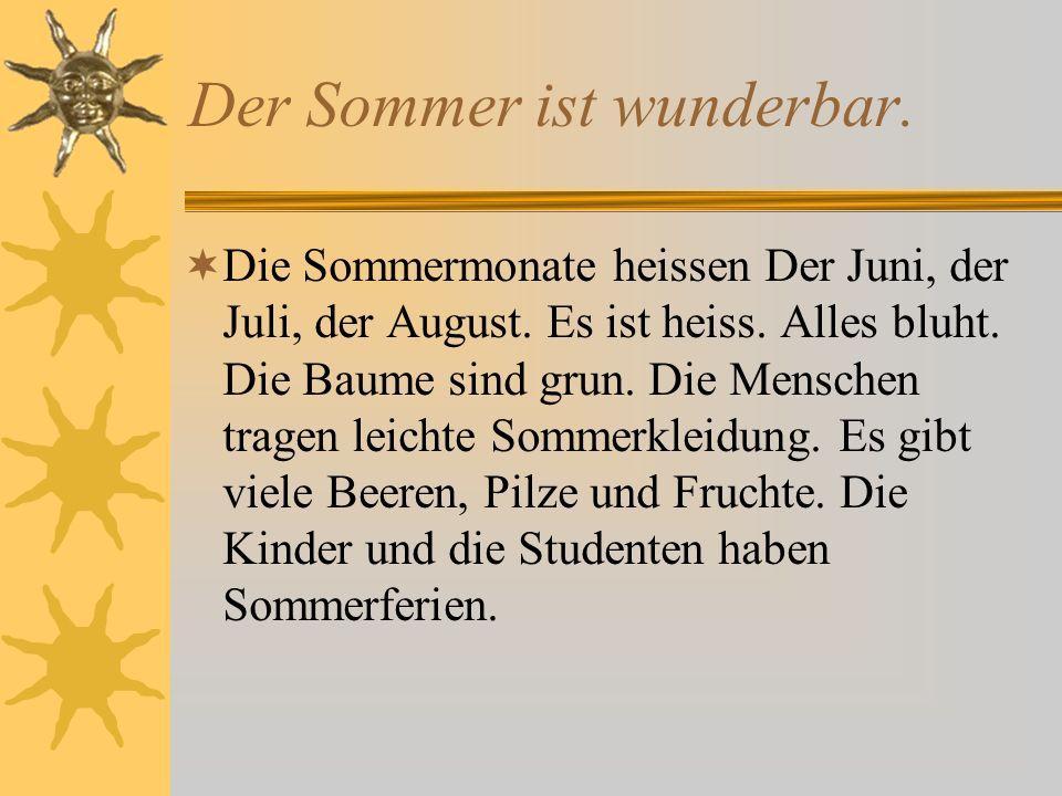 Der Sommer ist wunderbar.Die Sommermonate heissen Der Juni, der Juli, der August.