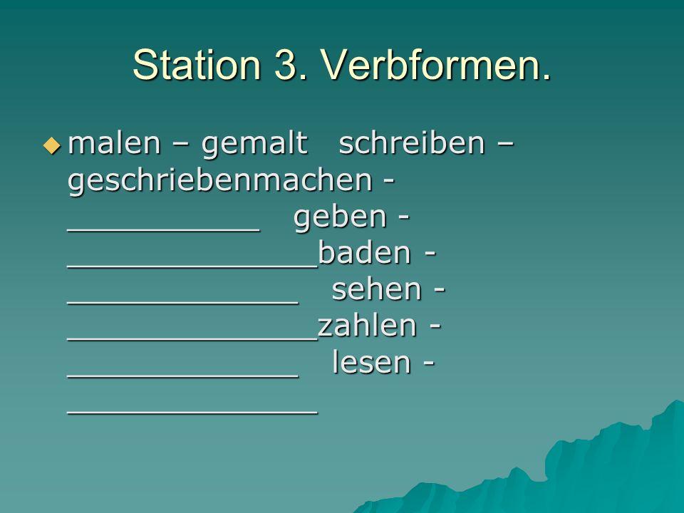 Station 3. Verbformen. malen – gemalt schreiben – geschriebenmachen - __________ geben - _____________baden - ____________ sehen - _____________zahlen