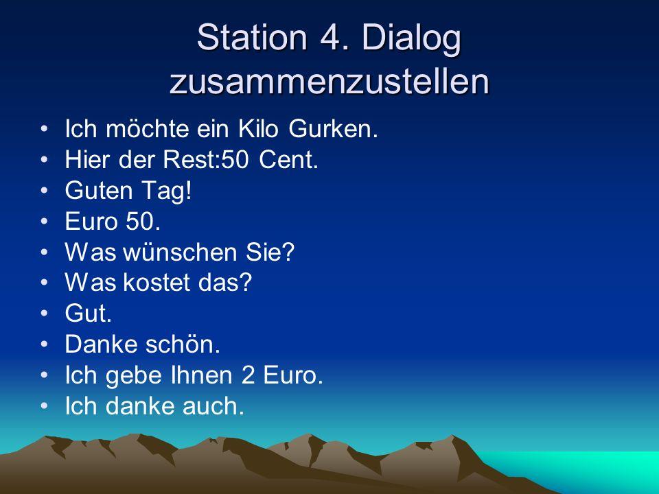 Station 4. Dialog zusammenzustellen Ich möchte ein Kilo Gurken. Hier der Rest:50 Cent. Guten Tag! Euro 50. Was wünschen Sie? Was kostet das? Gut. Dank