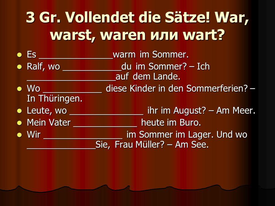 3 Gr. Vollendet die Sätze! War, warst, waren или wart? Es _______________warm im Sommer. Es _______________warm im Sommer. Ralf, wo ____________du im