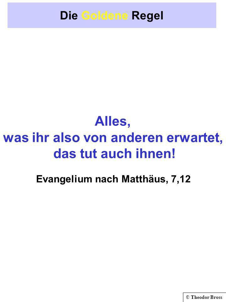 © Theodor Bross Die Goldene Regel Alles, was ihr also von anderen erwartet, das tut auch ihnen! Evangelium nach Matthäus, 7,12