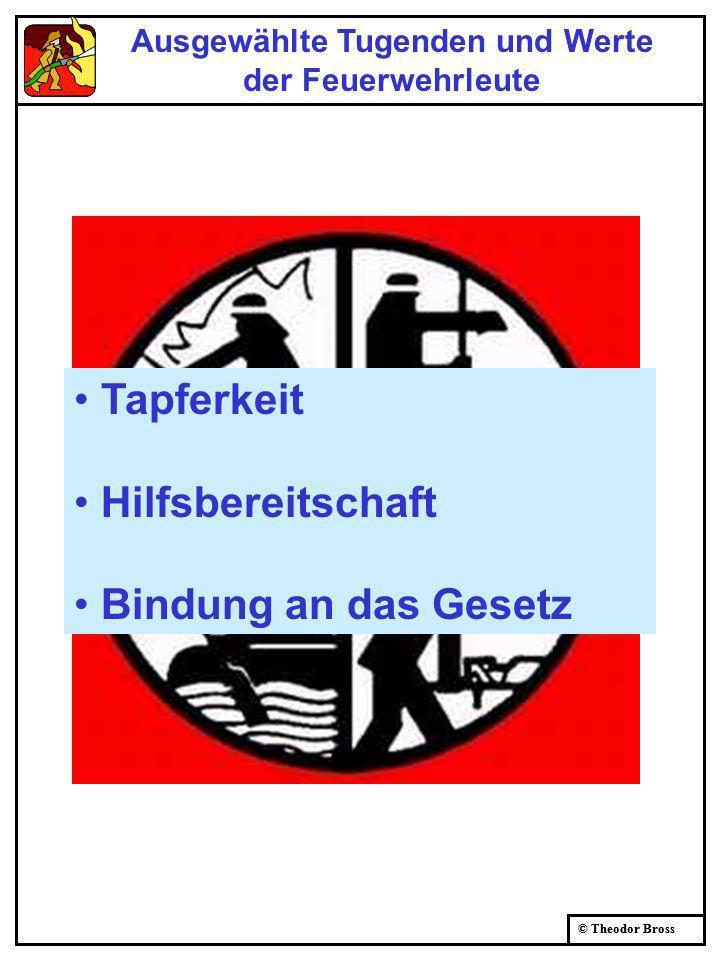 © Theodor Bross Ausgewählte Tugenden und Werte der Feuerwehrleute Tapferkeit Hilfsbereitschaft Bindung an das Gesetz