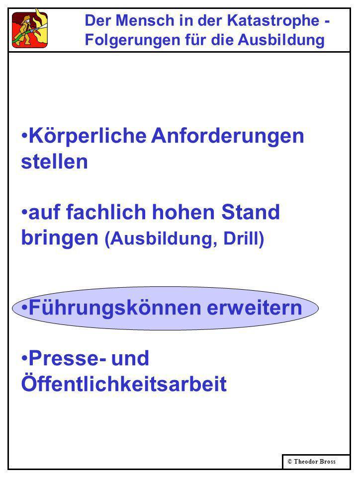 © Theodor Bross Der Mensch in der Katastrophe - Folgerungen für die Ausbildung Körperliche Anforderungen stellen auf fachlich hohen Stand bringen (Aus