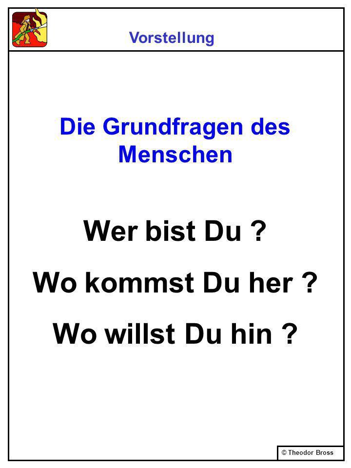 © Theodor Bross Die Grundfragen des Menschen Wer bist Du .