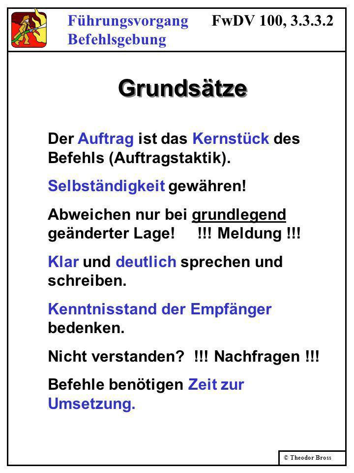 © Theodor Bross Führungsvorgang FwDV 100, 3.3.3.2 Befehlsgebung Grundsätze Der Auftrag ist das Kernstück des Befehls (Auftragstaktik). Selbständigkeit