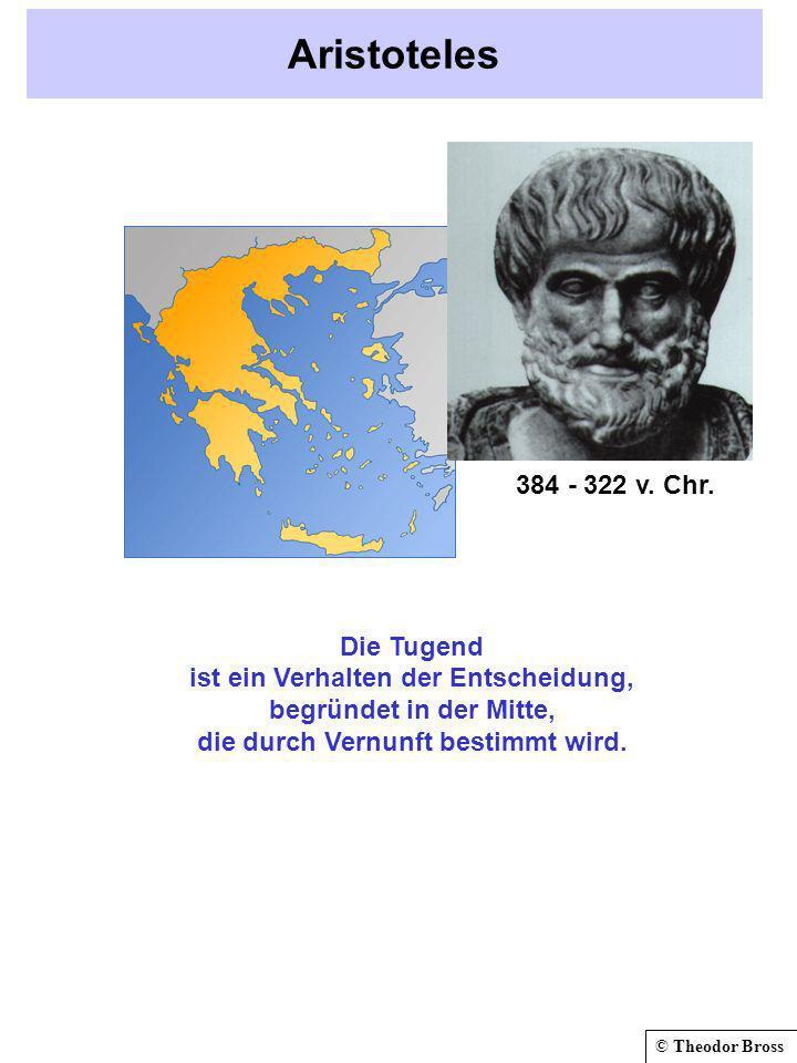 © Theodor Bross Aristoteles Die Tugend ist ein Verhalten der Entscheidung, begründet in der Mitte, die durch Vernunft bestimmt wird. 384 - 322 v. Chr.