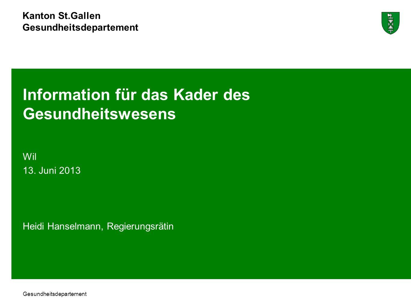 Kanton St.Gallen Gesundheitsdepartement Information für das Kader des Gesundheitswesens Wil 13. Juni 2013 Heidi Hanselmann, Regierungsrätin