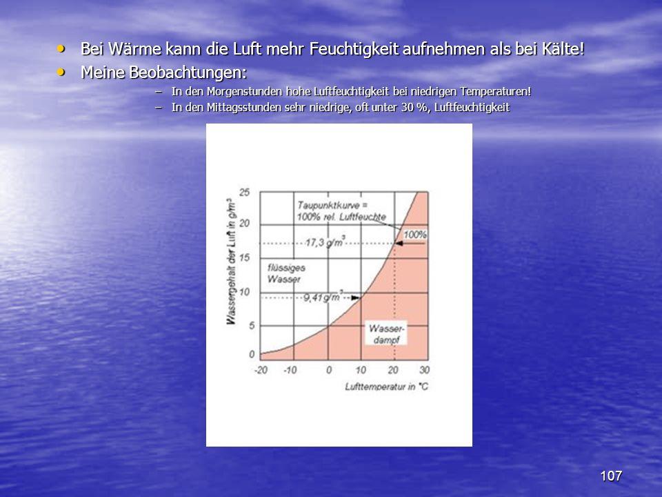 107 Bei Wärme kann die Luft mehr Feuchtigkeit aufnehmen als bei Kälte! Bei Wärme kann die Luft mehr Feuchtigkeit aufnehmen als bei Kälte! Meine Beobac