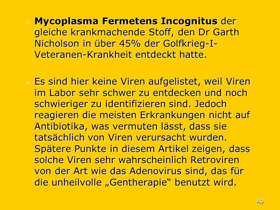40 Mycoplasma Fermetens Incognitus der gleiche krankmachende Stoff, den Dr Garth Nicholson in über 45% der Golfkrieg-I- Veteranen-Krankheit entdeckt h