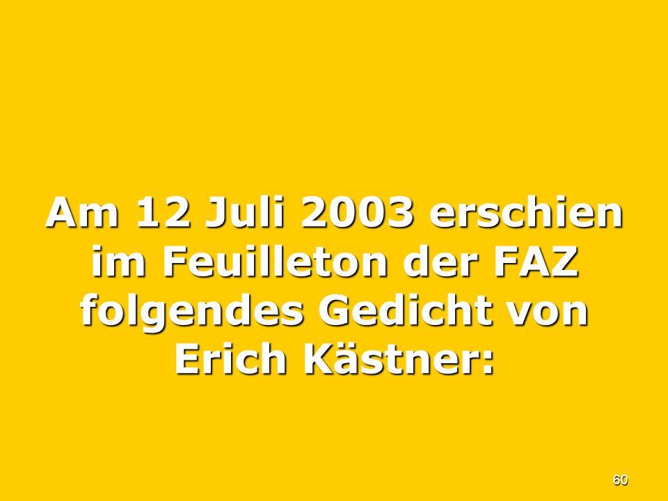 60 Am 12 Juli 2003 erschien im Feuilleton der FAZ folgendes Gedicht von Erich Kästner: Am 12 Juli 2003 erschien im Feuilleton der FAZ folgendes Gedich