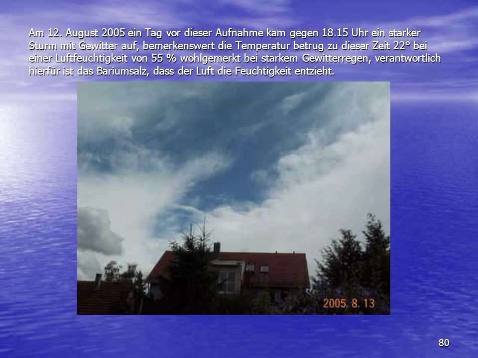 80 Am 12. August 2005 ein Tag vor dieser Aufnahme kam gegen 18.15 Uhr ein starker Sturm mit Gewitter auf, bemerkenswert die Temperatur betrug zu diese