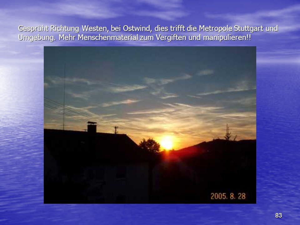 83 Gesprüht Richtung Westen, bei Ostwind, dies trifft die Metropole Stuttgart und Umgebung. Mehr Menschenmaterial zum Vergiften und manipulieren!!