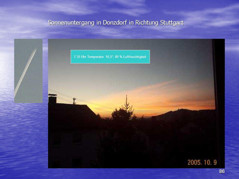 86 Sonnenuntergang in Donzdorf in Richtung Stuttgart Sonnenuntergang in Donzdorf in Richtung Stuttgart 7.35 Uhr Temperatur 10,5°, 89 % Luftfeuchtigkei
