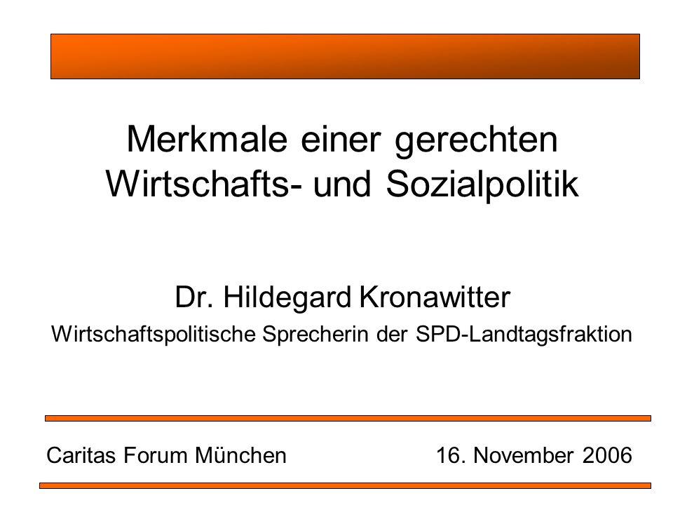 Merkmale einer gerechten Wirtschafts- und Sozialpolitik Dr. Hildegard Kronawitter Wirtschaftspolitische Sprecherin der SPD-Landtagsfraktion Caritas Fo