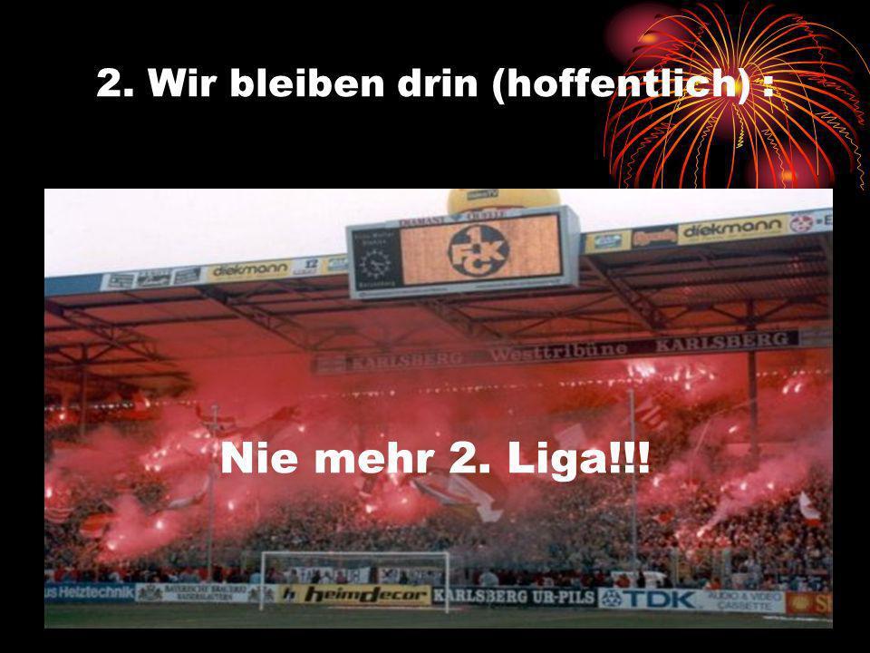 2. Wir bleiben drin (hoffentlich) : Nie mehr 2. Liga!!!