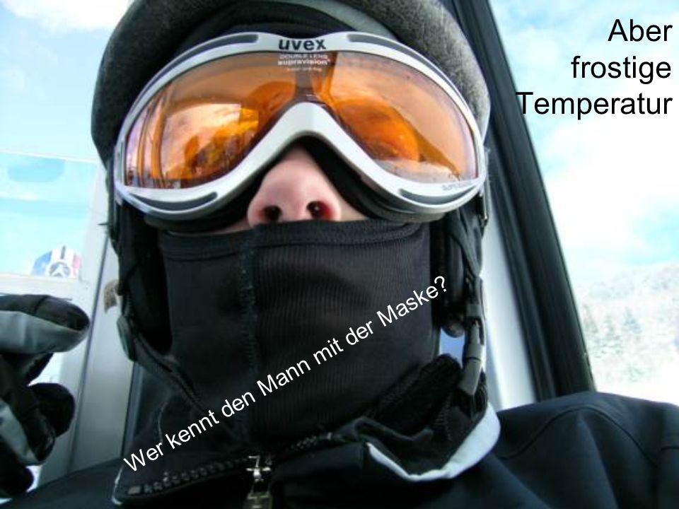 Aber frostige Temperatur Wer kennt den Mann mit der Maske?