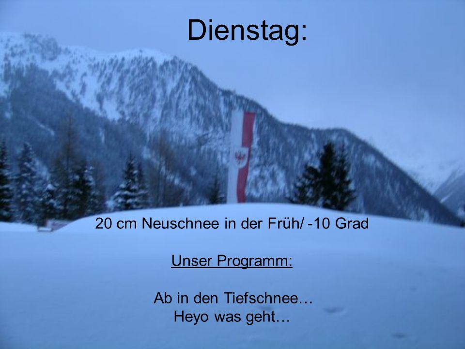 Dienstag: 20 cm Neuschnee in der Früh/ -10 Grad Unser Programm: Ab in den Tiefschnee… Heyo was geht…