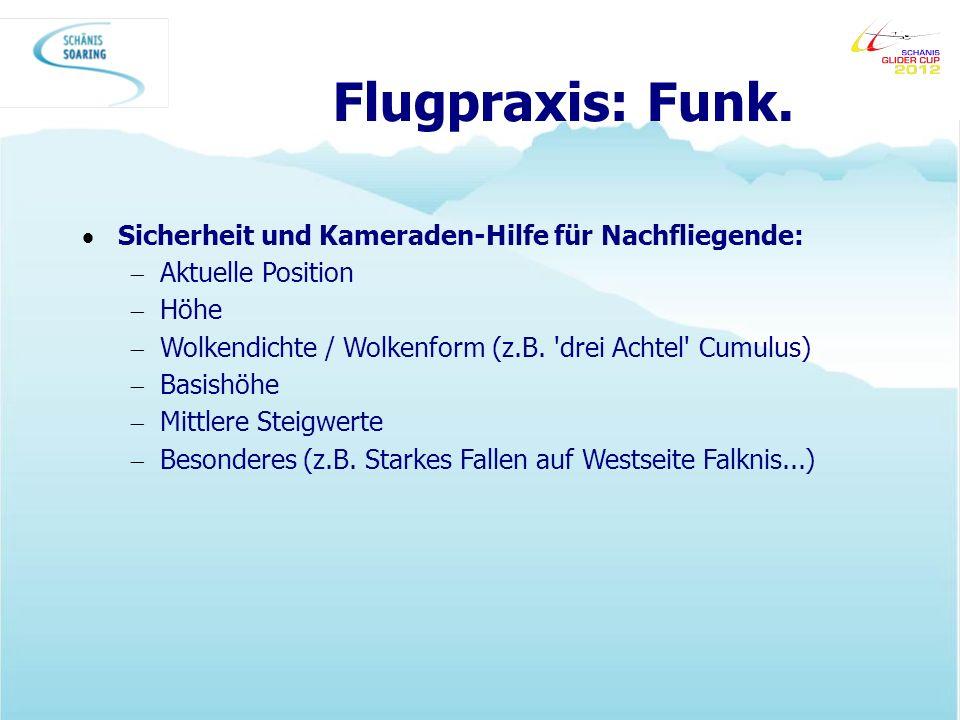 Flugpraxis: Funk. Sicherheit und Kameraden-Hilfe für Nachfliegende: Aktuelle Position Höhe Wolkendichte / Wolkenform (z.B. 'drei Achtel' Cumulus) Basi
