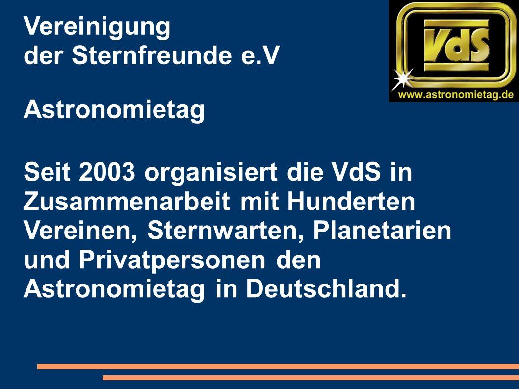 Vereinigung der Sternfreunde e.V Astronomietag Seit 2003 organisiert die VdS in Zusammenarbeit mit Hunderten Vereinen, Sternwarten, Planetarien und Privatpersonen den Astronomietag in Deutschland.