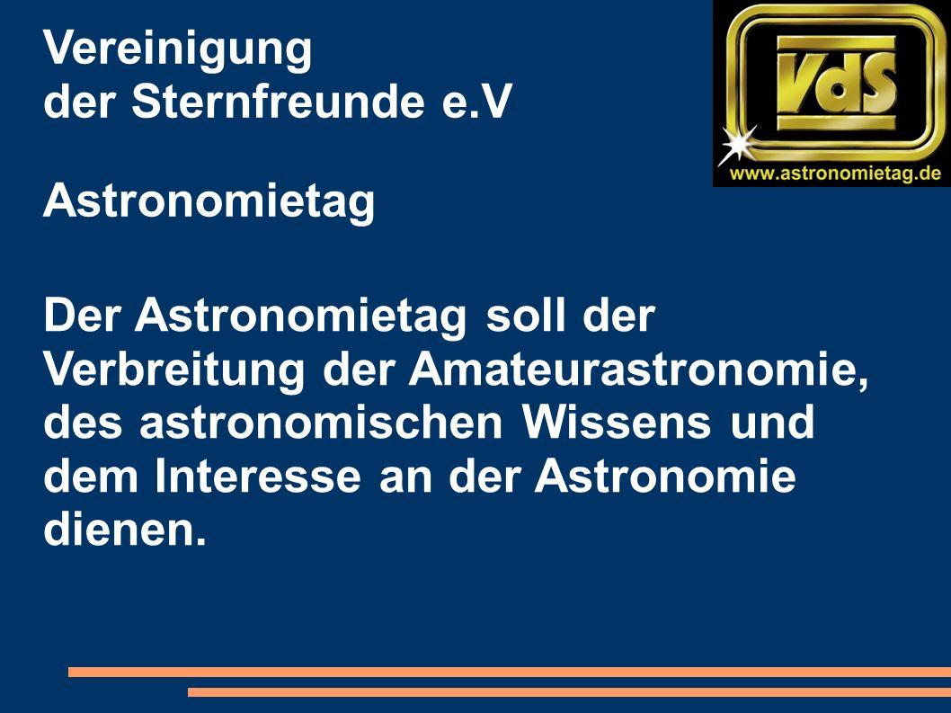 Vereinigung der Sternfreunde e.V Astronomietag Der Astronomietag soll der Verbreitung der Amateurastronomie, des astronomischen Wissens und dem Interesse an der Astronomie dienen.