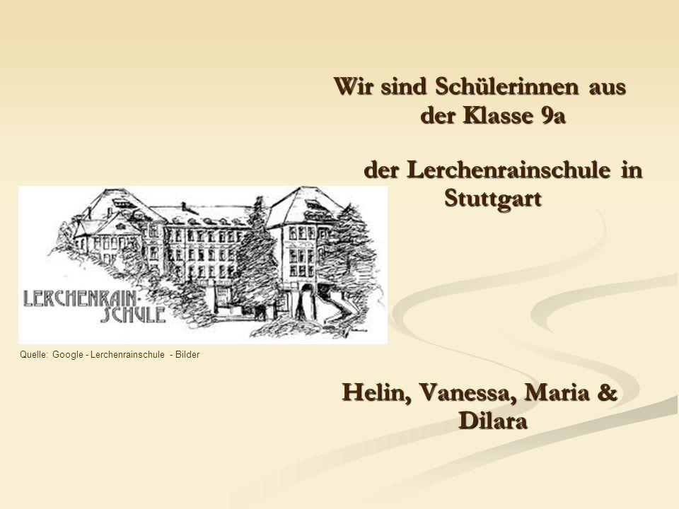 Wir sind Schülerinnen aus der Klasse 9a der Lerchenrainschule in Stuttgart Helin, Vanessa, Maria & Dilara Quelle: Google - Lerchenrainschule - Bilder