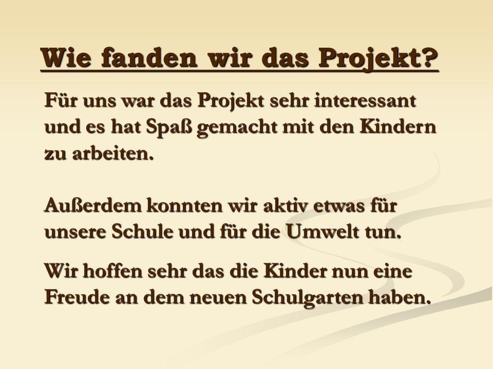 Wie fanden wir das Projekt? Für uns war das Projekt sehr interessant und es hat Spaß gemacht mit den Kindern zu arbeiten. Außerdem konnten wir aktiv e
