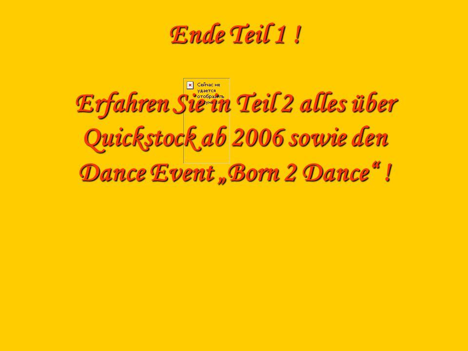 Ende Teil 1 ! Erfahren Sie in Teil 2 alles über Quickstock ab 2006 sowie den Dance Event Born 2 Dance !