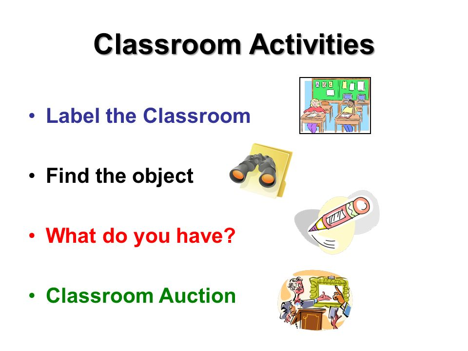 Classroom Activities Label the Classroom Find the object What do you have? Classroom Auction