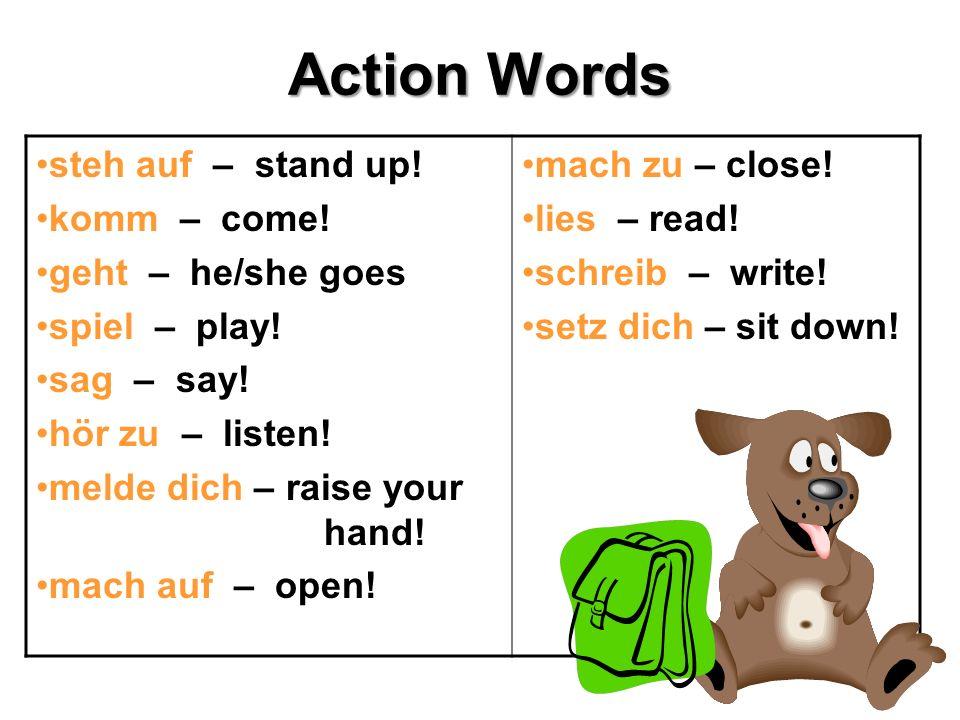 Action Words steh auf – stand up! komm – come! geht – he/she goes spiel – play! sag – say! hör zu – listen! melde dich – raise your hand! mach auf – o