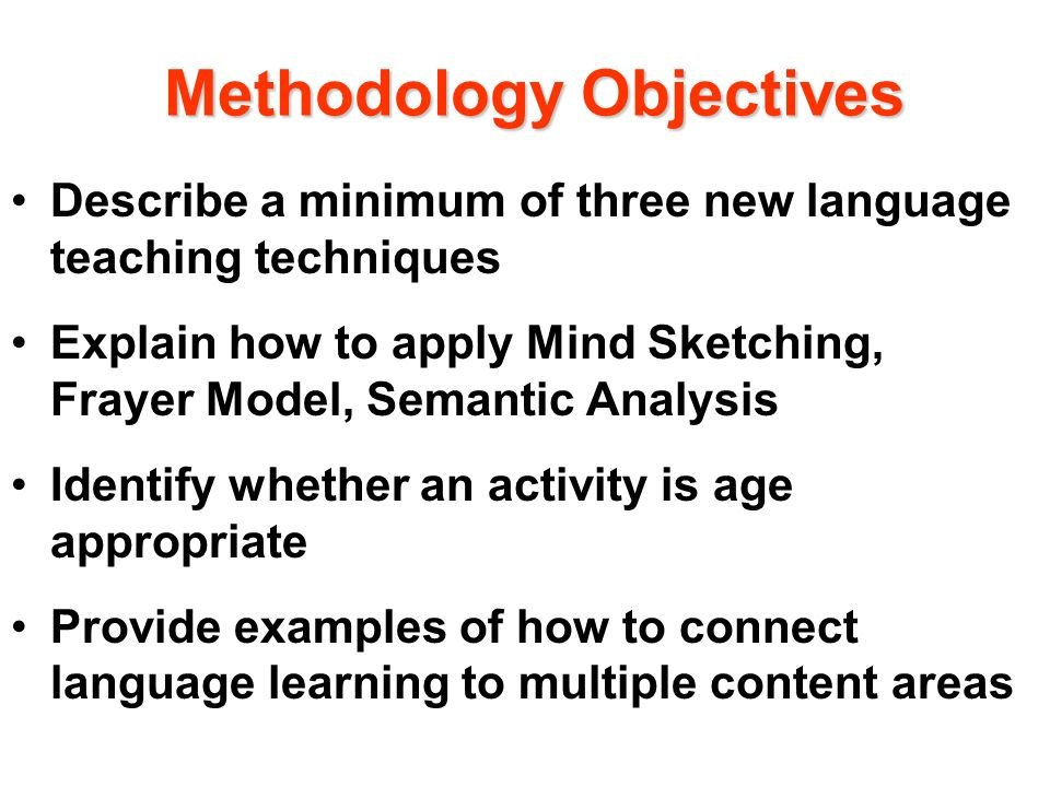 Methodology Objectives Describe a minimum of three new language teaching techniques Explain how to apply Mind Sketching, Frayer Model, Semantic Analysis Identify whether an activity is age appropriate Provide examples of how to connect language learning to multiple content areas