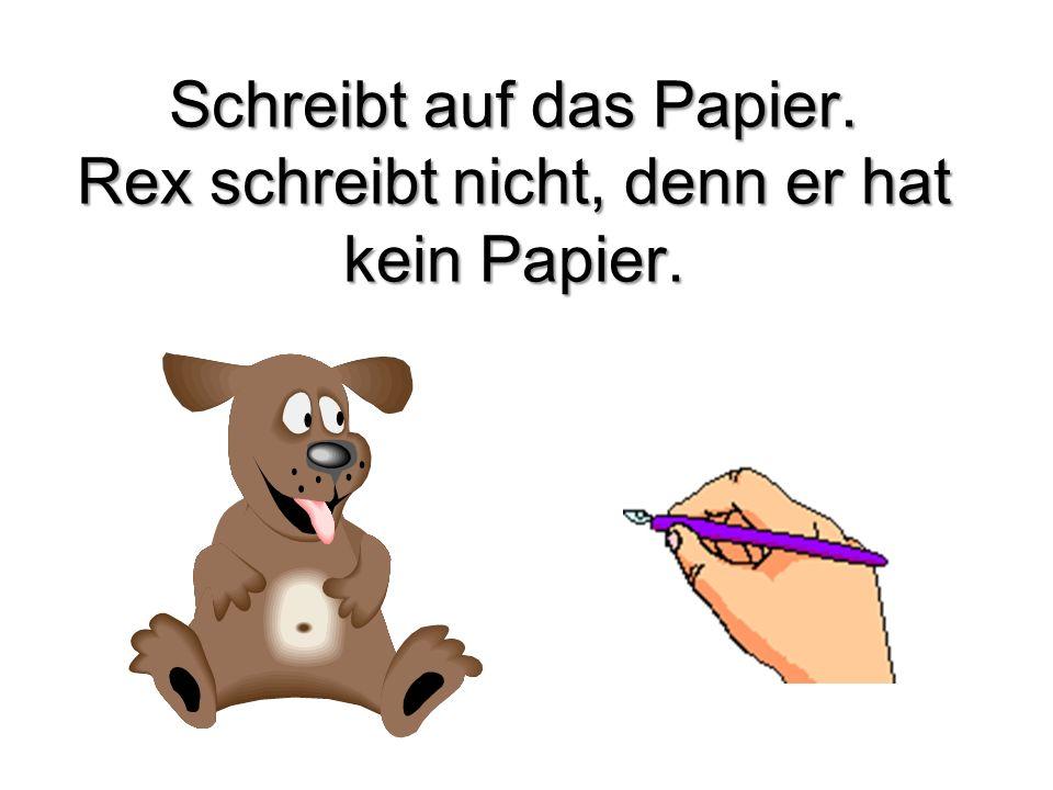 Schreibt auf das Papier. Rex schreibt nicht, denn er hat kein Papier.