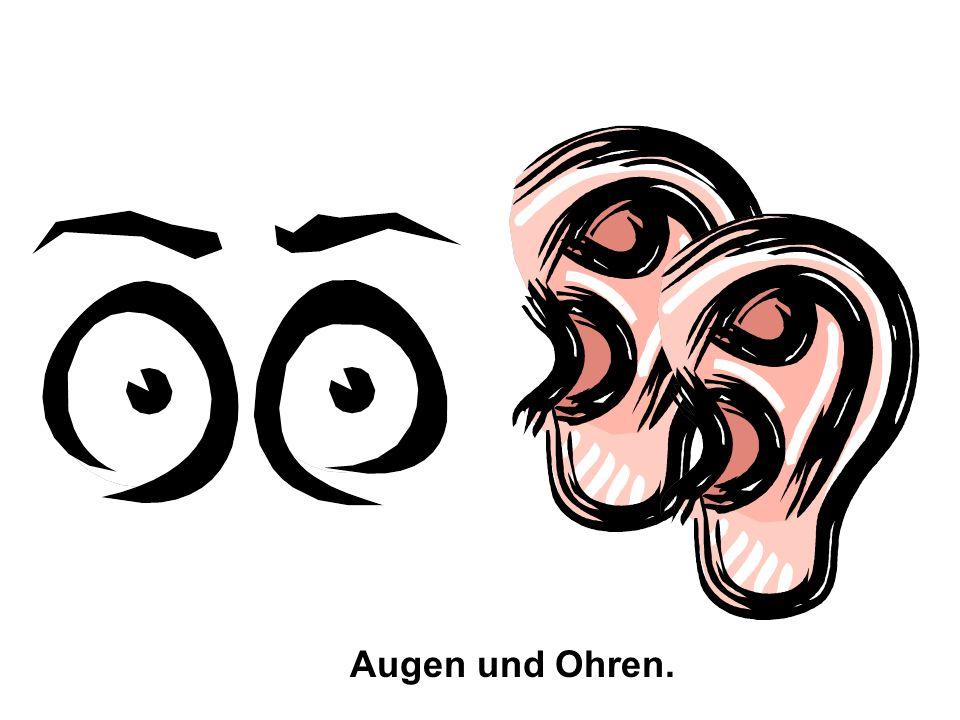 Augen und Ohren.