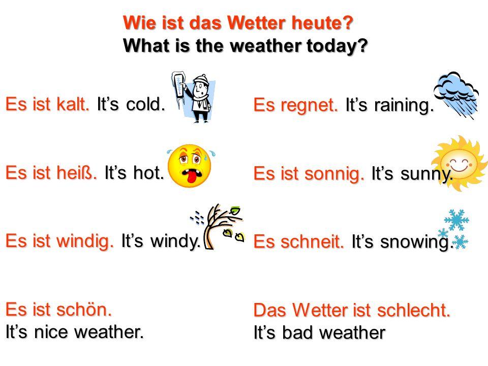 Es ist kalt. Its cold. Es ist heiß. Its hot. Es ist windig. Its windy. Es ist schön. Its nice weather. Es regnet. Its raining. Es ist sonnig. Its sunn