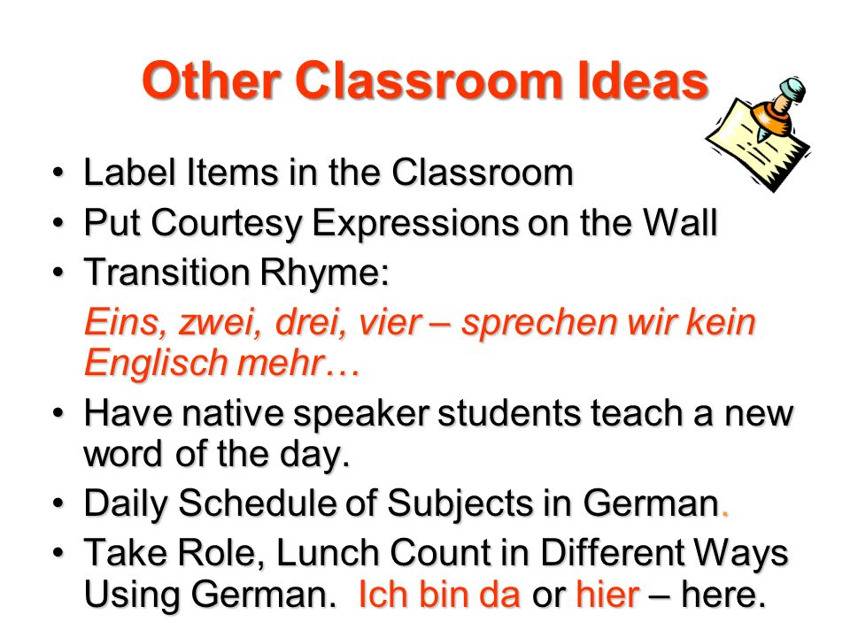 Other Classroom Ideas Label Items in the ClassroomLabel Items in the Classroom Put Courtesy Expressions on the WallPut Courtesy Expressions on the Wall Transition Rhyme:Transition Rhyme: Eins, zwei, drei, vier – sprechen wir kein Englisch mehr… Have native speaker students teach a new word of the day.Have native speaker students teach a new word of the day.