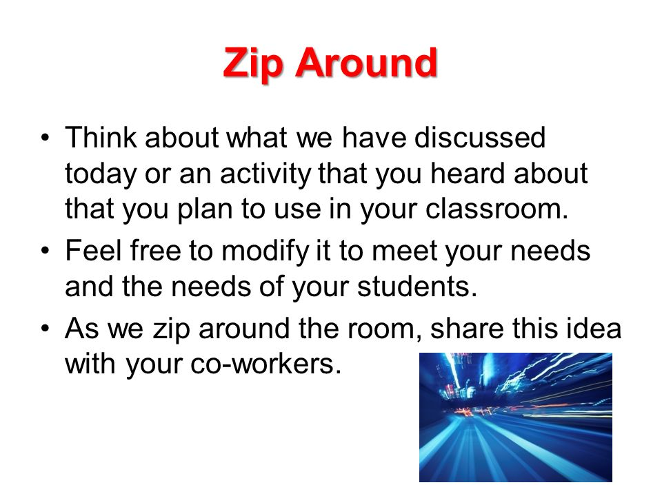 Zip Around Think about what we have discussed today or an activity that you heard about that you plan to use in your classroom.