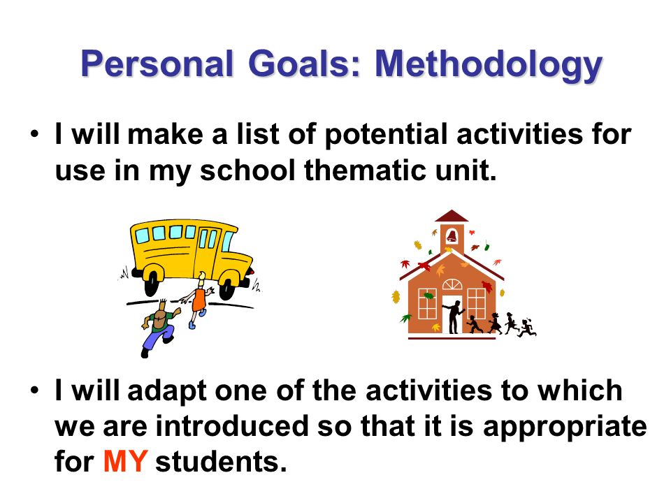 Personal Goals: Methodology I will make a list of potential activities for use in my school thematic unit. I will adapt one of the activities to which