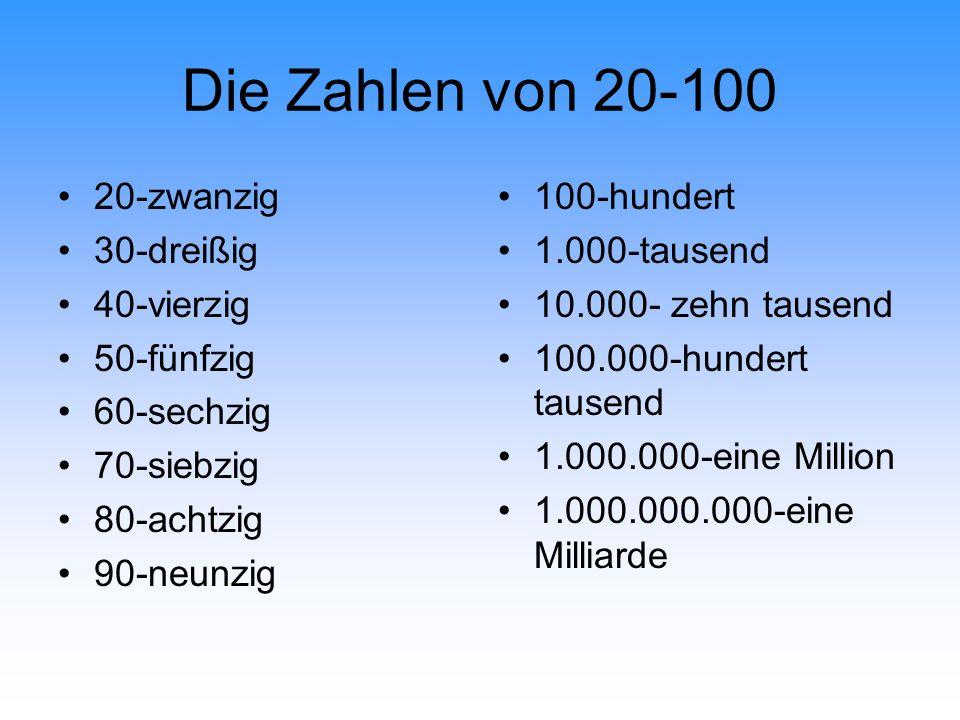 Die Zahlen von 20-100 20-zwanzig 30-dreißig 40-vierzig 50-fünfzig 60-sechzig 70-siebzig 80-achtzig 90-neunzig 100-hundert 1.000-tausend 10.000- zehn tausend 100.000-hundert tausend 1.000.000-eine Million 1.000.000.000-eine Milliarde