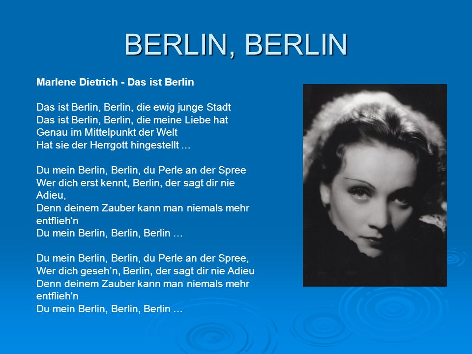 BERLIN, BERLIN Marlene Dietrich - Das ist Berlin Das ist Berlin, Berlin, die ewig junge Stadt Das ist Berlin, Berlin, die meine Liebe hat Genau im Mit