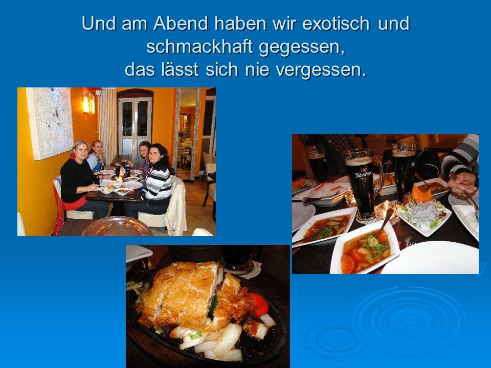 Und am Abend haben wir exotisch und schmackhaft gegessen, das lässt sich nie vergessen.