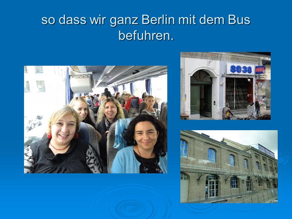 so dass wir ganz Berlin mit dem Bus befuhren.