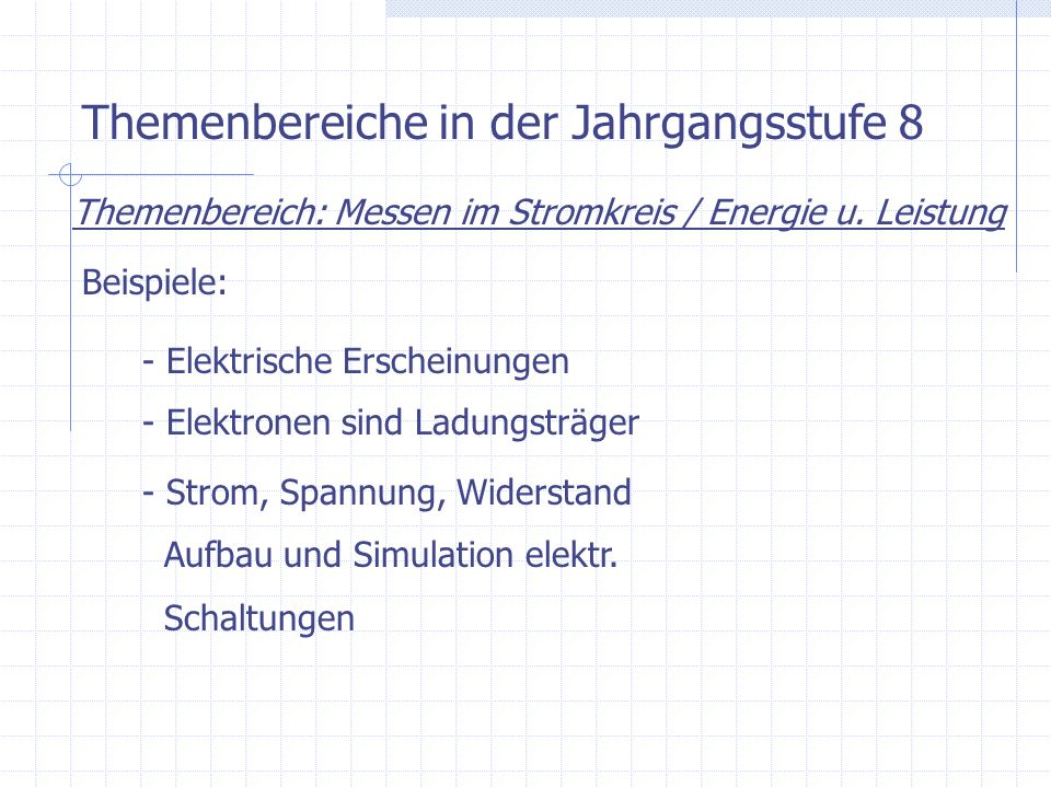 Themenbereiche in der Jahrgangsstufe 8 Themenbereich: Messen im Stromkreis / Energie u. Leistung Beispiele: - Elektrische Erscheinungen - Elektronen s