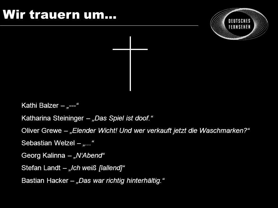 Wir trauern um... Kathi Balzer – --- Katharina Steininger – Das Spiel ist doof. Oliver Grewe – Elender Wicht! Und wer verkauft jetzt die Waschmarken?