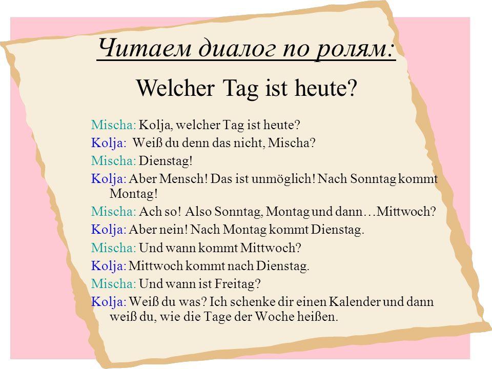 Читаем диалог по ролям: Mischa: Kolja, welcher Tag ist heute.